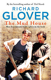 The Mud House: How Four Friends Built a Place in the Australian Bush, Richard Glover
