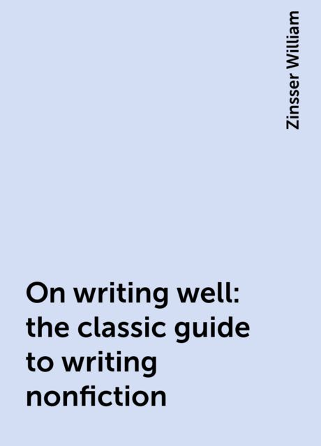On writing well: the classic guide to writing nonfiction, Zinsser William