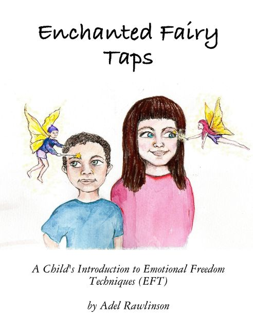 Enchanted Fairy Taps: A Child's Introduction to Emotional Freedom Techniques (EFT), Adel Rawlinson