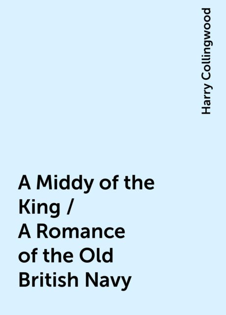 A Middy of the King / A Romance of the Old British Navy, Harry Collingwood