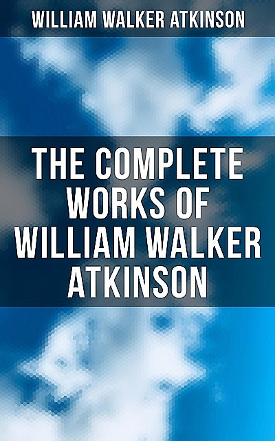 The Complete Works of William Walker Atkinson, William Walker Atkinson