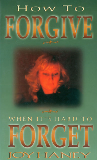 How To Forgive When It's Hard to Forget, Joy Haney