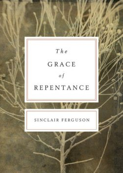 The Grace of Repentance (Repackaged Edition), Sinclair B. Ferguson