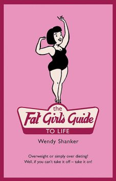 The Fat Girl's Guide to Life, Wendy Shanker
