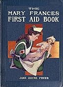 The Mary Frances First Aid Book With Ready Reference List of Ordinary Accidents and Illnesses, and Approved Home Remedies, Jane Eayre Fryer