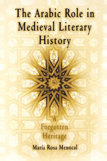 The Arabic Role in Medieval Literary History, Maria Rosa Menocal