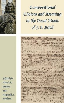 Compositional Choices and Meaning in the Vocal Music of J. S. Bach, William, Robert Marshall, Steven Saunders, Robin A. Leaver, Eric Chafe, Gregory Butler, Jason B. Grant, Kayoung Lee, Mark A. Peters, Markus Rathey, Martin Petzoldt, Mary Greer, Reginald L. Sanders, Tanya Kevorkian, Wye J. Allanbrook
