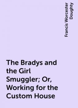 The Bradys and the Girl Smuggler; Or, Working for the Custom House, Francis Worcester Doughty