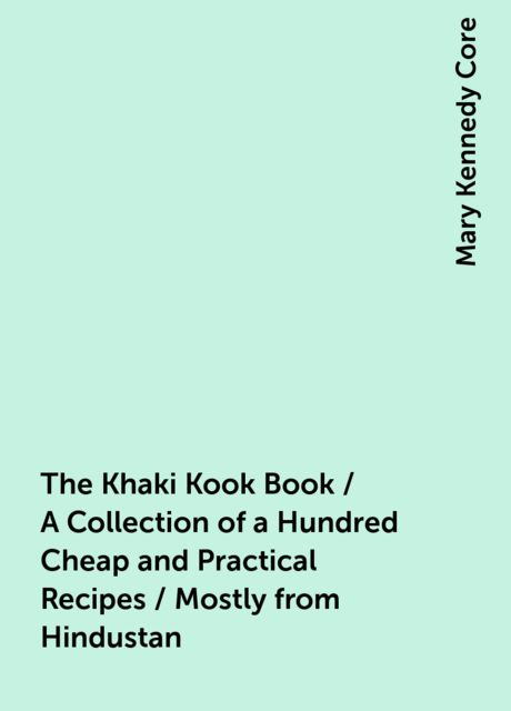 The Khaki Kook Book / A Collection of a Hundred Cheap and Practical Recipes / Mostly from Hindustan, Mary Kennedy Core