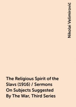 The Religious Spirit of the Slavs (1916) / Sermons On Subjects Suggested By The War, Third Series, Nikolai Velimirović