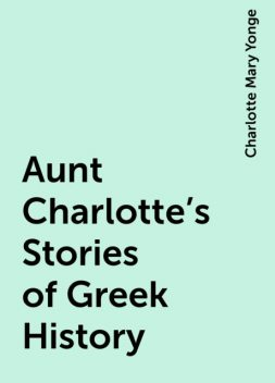 Aunt Charlotte's Stories of Greek History, Charlotte Mary Yonge