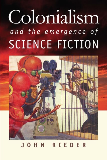 Colonialism and the Emergence of Science Fiction, John Rieder