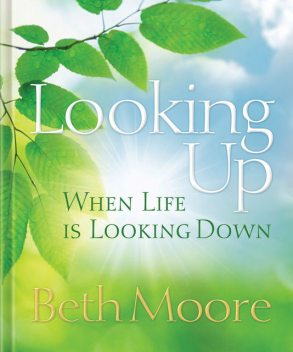 Looking Up When Life is Looking Down, Beth Moore