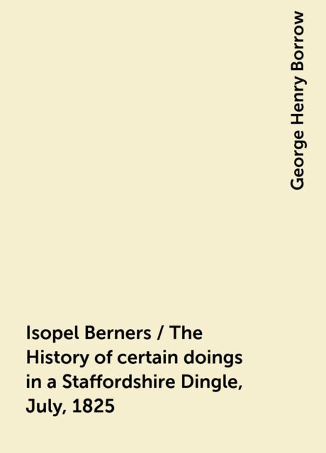 Isopel Berners / The History of certain doings in a Staffordshire Dingle, July, 1825, George Henry Borrow