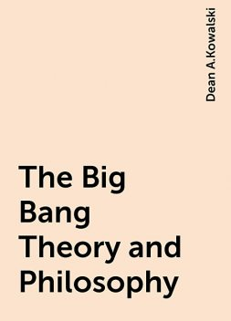 The Big Bang Theory and Philosophy, Dean A.Kowalski
