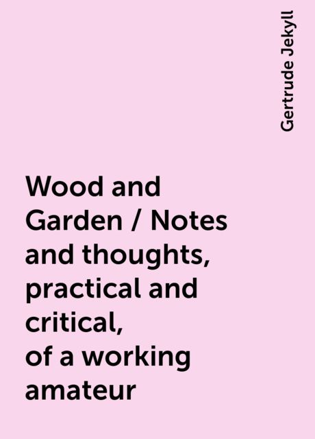 Wood and Garden / Notes and thoughts, practical and critical, of a working amateur, Gertrude Jekyll