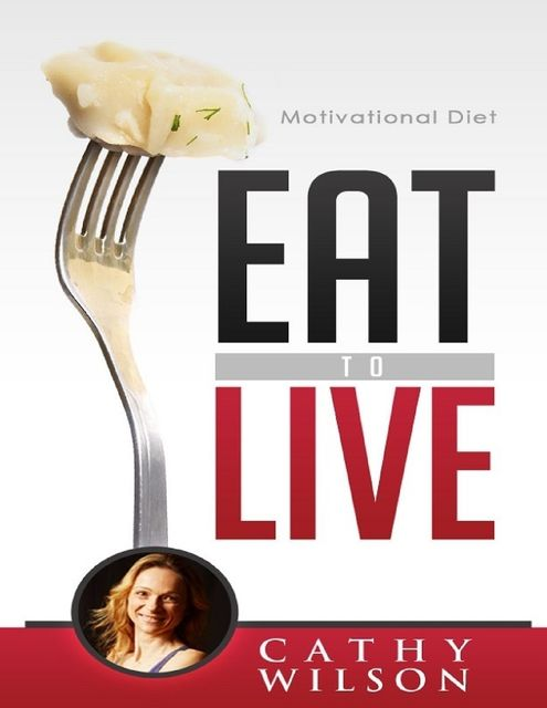 Eat to Live: Motivational Diet, Cathy Wilson