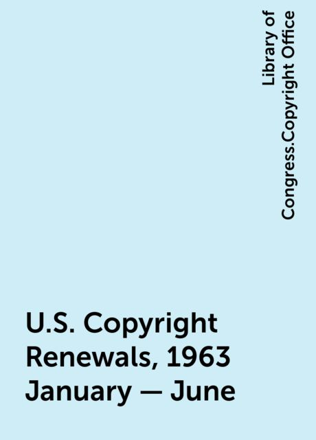 U.S. Copyright Renewals, 1963 January - June, Library of Congress.Copyright Office