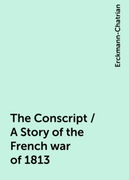 The Conscript / A Story of the French war of 1813, Erckmann-Chatrian