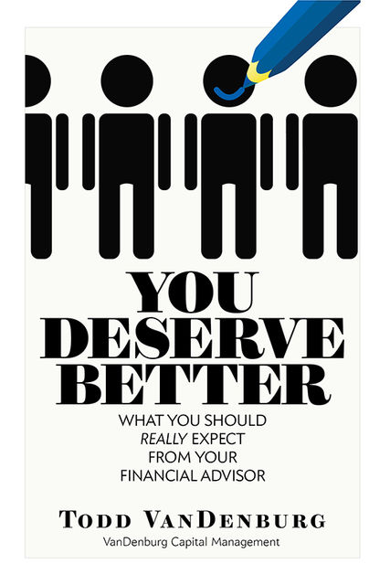 You Deserve Better: What You Should Really Expect From Your Financial Advisor, Todd VanDenburg