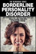 Borderline Personality Disorder: 30+ Secrets How To Take Back Your Life When Dealing With BPD (A Self Help Guide), Scott Green