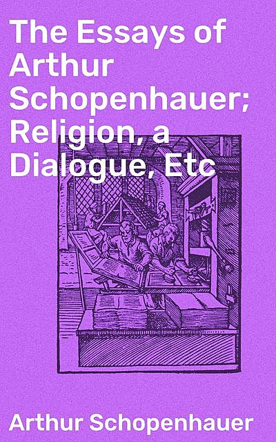 The Essays of Arthur Schopenhauer; Religion, a Dialogue, Etc, Arthur Schopenhauer