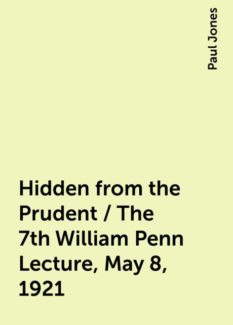 Hidden from the Prudent / The 7th William Penn Lecture, May 8, 1921, Paul Jones