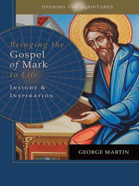 Opening the Scriptures Bringing the Gospel of Mark to Life, George Martin