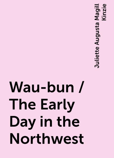 Wau-bun / The Early Day in the Northwest, Juliette Augusta Magill Kinzie