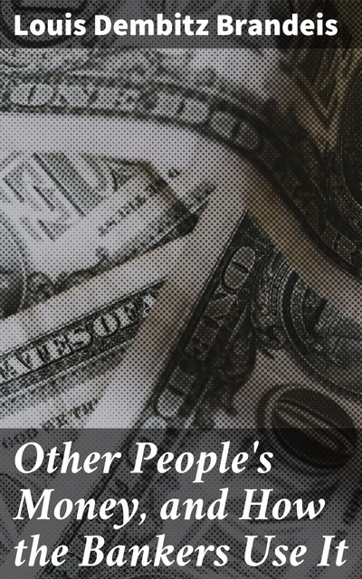 Other People's Money, and How the Bankers Use It, Louis Dembitz Brandeis