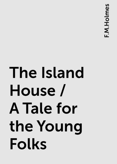 The Island House / A Tale for the Young Folks, F.M.Holmes