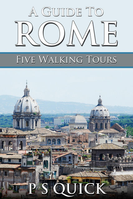 A Guide to Rome: Five Walking Tours, P.S. Quick