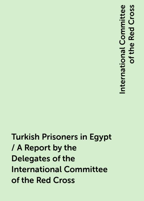 Turkish Prisoners in Egypt / A Report by the Delegates of the International Committee of the Red Cross, International Committee of the Red Cross