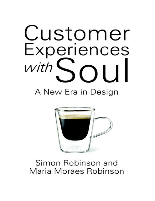 Customer Experiences With Soul: A New Era In Design, Maria Moraes Robinson, Simon Robinson