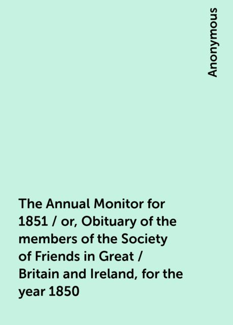 The Annual Monitor for 1851 / or, Obituary of the members of the Society of Friends in Great / Britain and Ireland, for the year 1850,