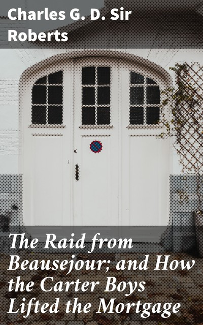 The Raid from Beausejour; and How the Carter Boys Lifted the Mortgage, Charles Roberts