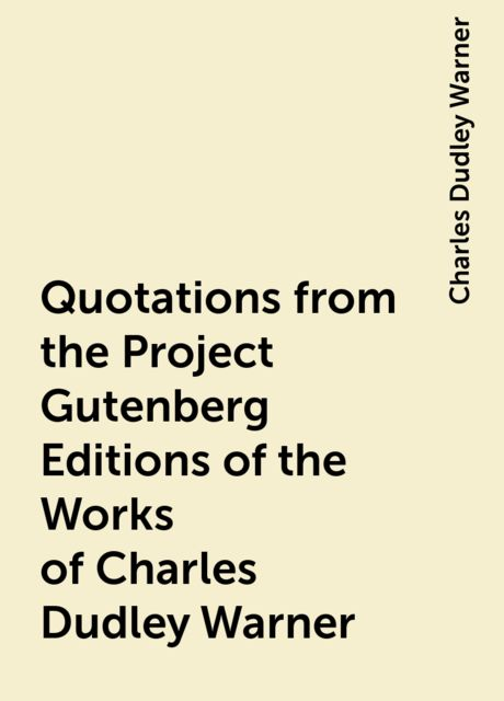 Quotations from the Project Gutenberg Editions of the Works of Charles Dudley Warner, Charles Dudley Warner