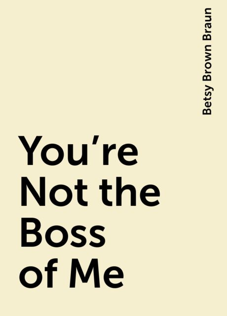 You're Not the Boss of Me, Betsy Brown Braun