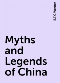 Myths and Legends of China, E.T.C.Werner