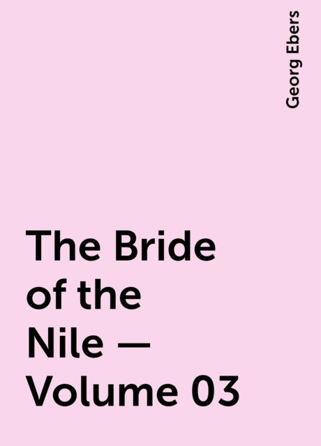 The Bride of the Nile — Volume 03, Georg Ebers