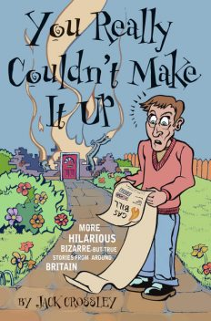 You Really Couldn't Make It Up: More Hilarious-But-True Stories From Around Britain, Jack Crossley