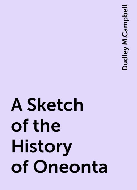 A Sketch of the History of Oneonta, Dudley M.Campbell