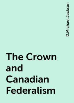 The Crown and Canadian Federalism, D.Michael Jackson