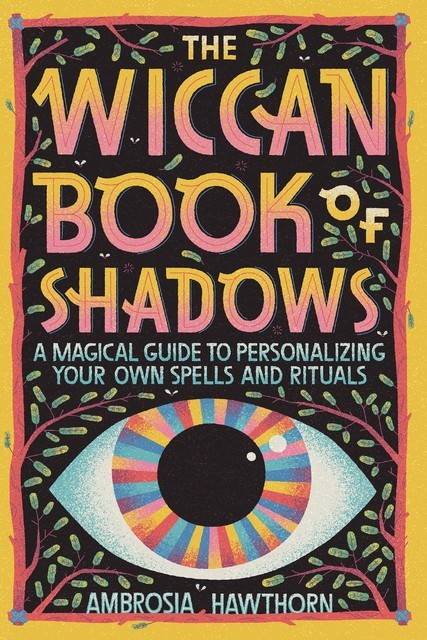The Wiccan Book of Shadows: A Magical Guide to Personalizing Your Own Spells and Rituals, Ambrosia Hawthorn
