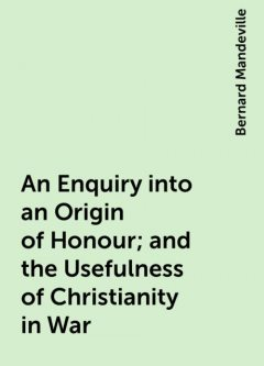 An Enquiry into an Origin of Honour; and the Usefulness of Christianity in War, Bernard Mandeville