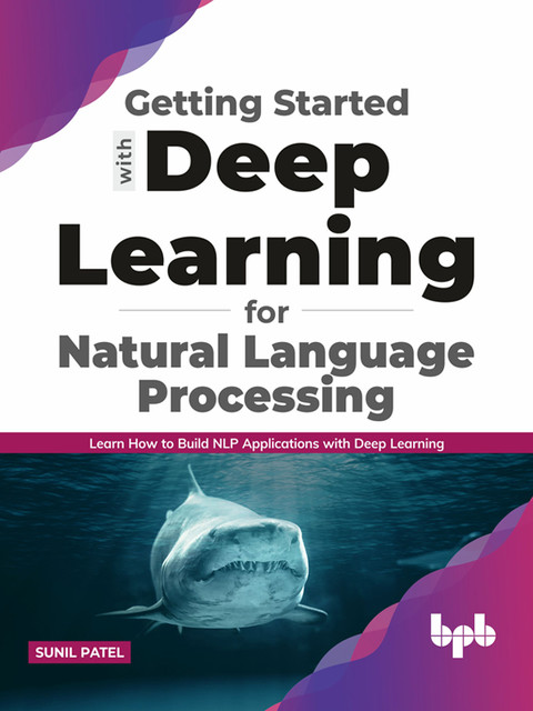 Getting started with Deep Learning for Natural Language Processing: Learn how to build NLP applications with Deep Learning (English Edition), Sunil Patel