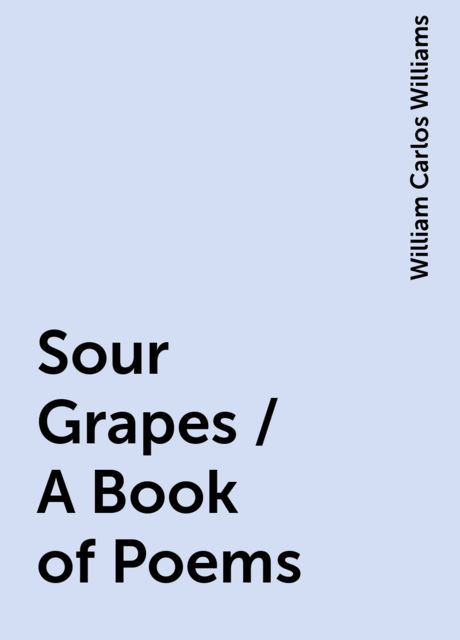 Sour Grapes / A Book of Poems, William Carlos Williams