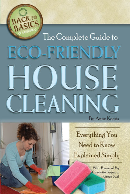 The Complete Guide to Eco-Friendly House Cleaning, Anne Kocsis