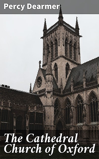 The Cathedral Church of Oxford, Percy Dearmer