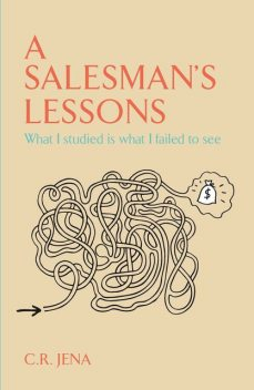 A SALESMAN'S LESSONS What I Studied Is what I Failed to see, C.R.JENA